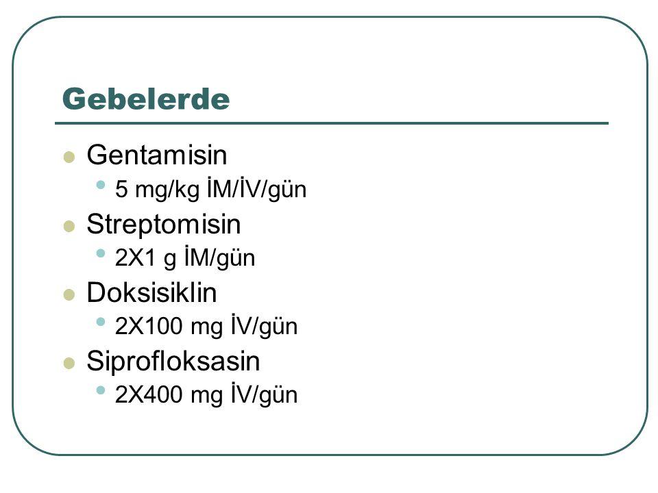 Gebelerde Gentamisin 5 mg/kg İM/İV/gün Streptomisin 2X1 g İM/gün Doksisiklin 2X100 mg İV/gün Siprofloksasin 2X400 mg İV/gün