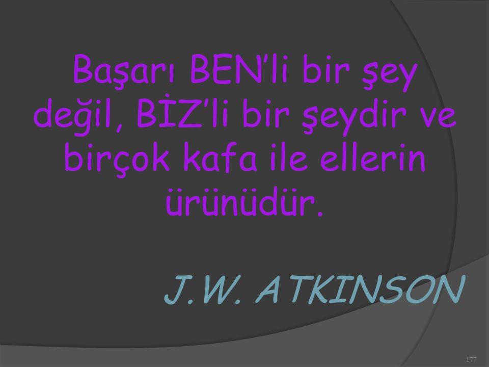 177 Başarı BEN'li bir şey değil, BİZ'li bir şeydir ve birçok kafa ile ellerin ürünüdür. J.W. ATKINSON
