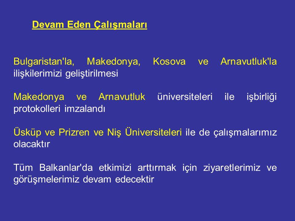 Bulgaristan la, Makedonya, Kosova ve Arnavutluk la ilişkilerimizi geliştirilmesi Makedonya ve Arnavutluk üniversiteleri ile işbirliği protokolleri imzalandı Üsküp ve Prizren ve Niş Üniversiteleri ile de çalışmalarımız olacaktır Tüm Balkanlar da etkimizi arttırmak için ziyaretlerimiz ve görüşmelerimiz devam edecektir Devam Eden Çalışmaları