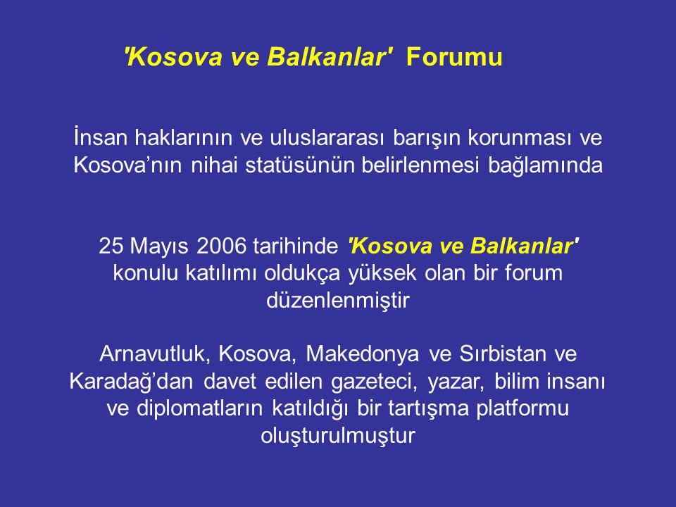 İnsan haklarının ve uluslararası barışın korunması ve Kosova'nın nihai statüsünün belirlenmesi bağlamında 25 Mayıs 2006 tarihinde Kosova ve Balkanlar konulu katılımı oldukça yüksek olan bir forum düzenlenmiştir Arnavutluk, Kosova, Makedonya ve Sırbistan ve Karadağ'dan davet edilen gazeteci, yazar, bilim insanı ve diplomatların katıldığı bir tartışma platformu oluşturulmuştur Kosova ve Balkanlar Forumu