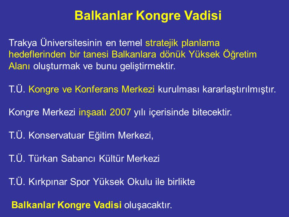 Trakya Üniversitesinin en temel stratejik planlama hedeflerinden bir tanesi Balkanlara dönük Yüksek Öğretim Alanı oluşturmak ve bunu geliştirmektir.