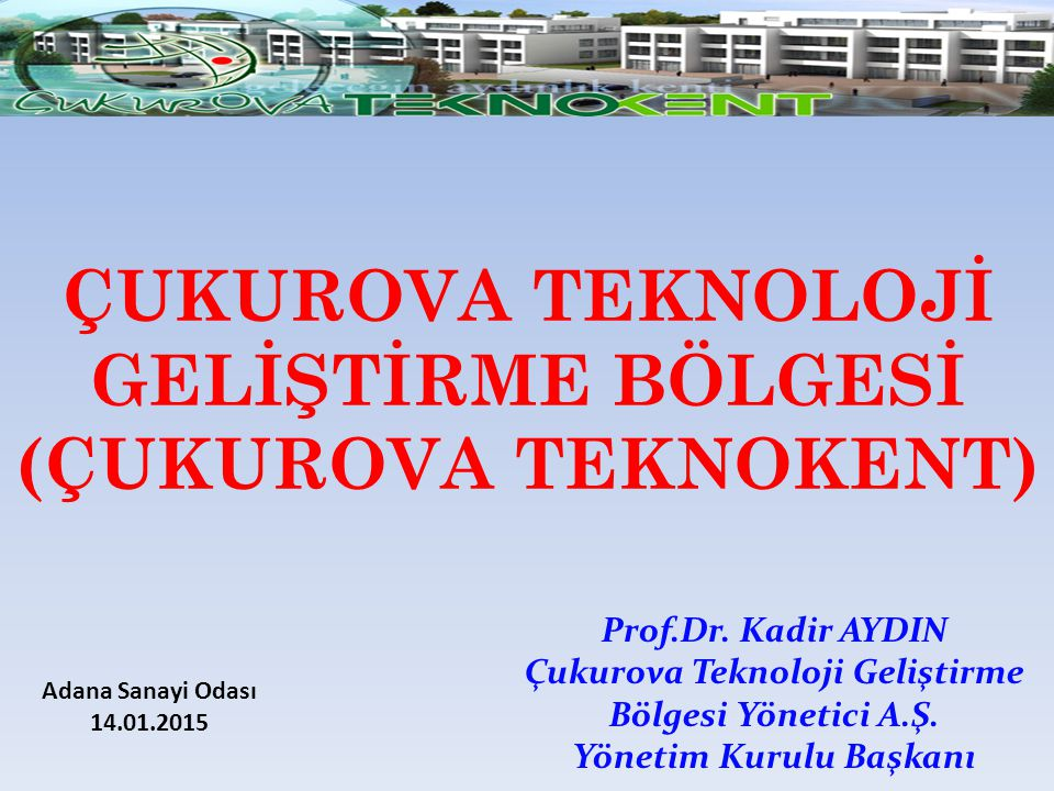 ÇUKUROVA TEKNOLOJİ GELİŞTİRME BÖLGESİ (ÇUKUROVA TEKNOKENT) Prof.Dr. Kadir AYDIN Çukurova Teknoloji Geliştirme Bölgesi Yönetici A.Ş. Yönetim Kurulu Baş