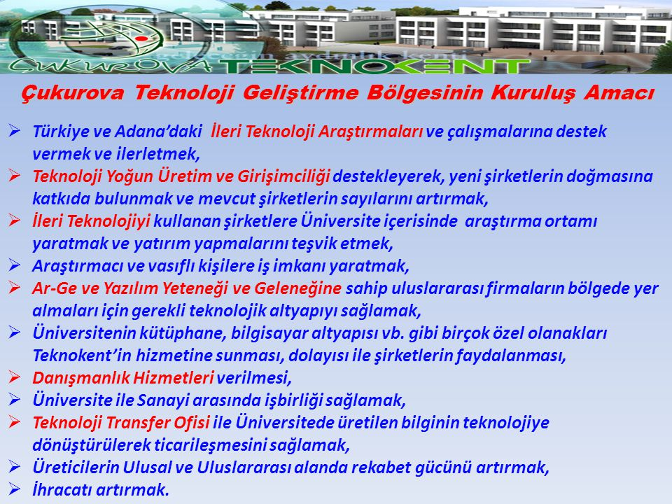 Çukurova Teknoloji Geliştirme Bölgesinin Kuruluş Amacı  Türkiye ve Adana'daki İleri Teknoloji Araştırmaları ve çalışmalarına destek vermek ve ilerlet