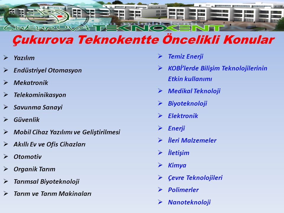 Çukurova Teknokentte Öncelikli Konular  Yazılım  Endüstriyel Otomasyon  Mekatronik  Telekominikasyon  Savunma Sanayi  Güvenlik  Mobil Cihaz Yaz