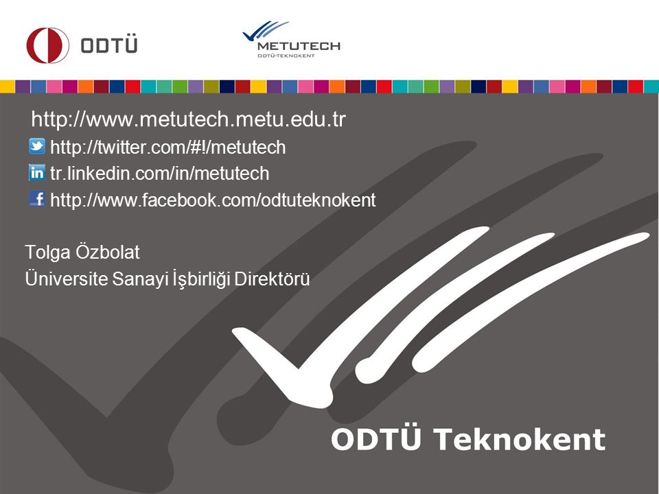http://www.metutech.metu.edu.tr http://twitter.com/#!/metutech tr.linkedin.com/in/metutech http://www.facebook.com/odtuteknokent Tolga Özbolat Ünivers