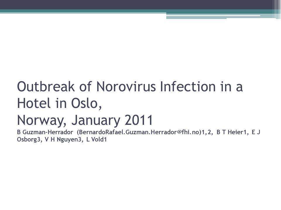 Outbreak of Norovirus Infection in a Hotel in Oslo, Norway, January 2011 B Guzman-Herrador (BernardoRafael.Guzman.Herrador@fhi.no)1,2, B T Heier1, E J