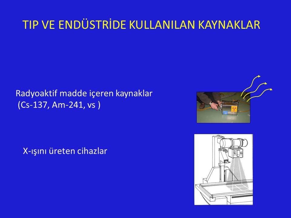 TIP VE ENDÜSTRİDE KULLANILAN KAYNAKLAR Radyoaktif madde içeren kaynaklar (Cs-137, Am-241, vs ) X-ışını üreten cihazlar