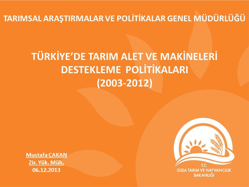 TARIMSAL ARAŞTIRMALAR VE POLİTİKALAR GENEL MÜDÜRLÜĞÜ TÜRKİYE'DE TARIM ALET VE MAKİNELERİ DESTEKLEME POLİTİKALARI (2003-2012) Mustafa ÇAKAN Zir.