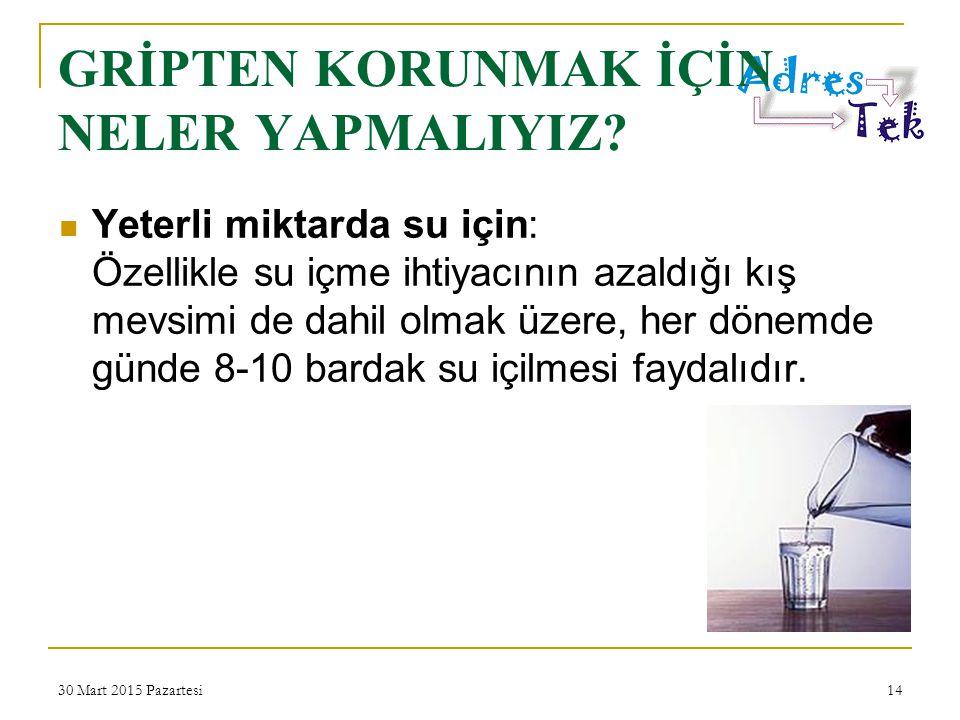 30 Mart 2015 Pazartesi14 Yeterli miktarda su için: Özellikle su içme ihtiyacının azaldığı kış mevsimi de dahil olmak üzere, her dönemde günde 8-10 bardak su içilmesi faydalıdır.