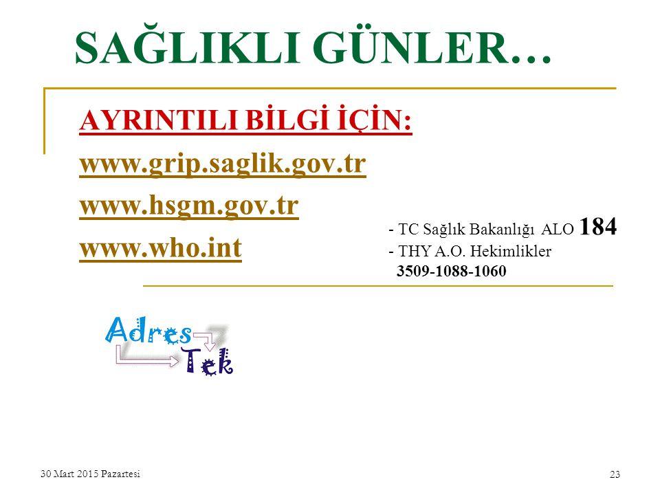 SAĞLIKLI GÜNLER… AYRINTILI BİLGİ İÇİN: www.grip.saglik.gov.tr www.hsgm.gov.tr www.who.int 30 Mart 2015 Pazartesi 23 - TC Sağlık Bakanlığı ALO 184 - THY A.O.
