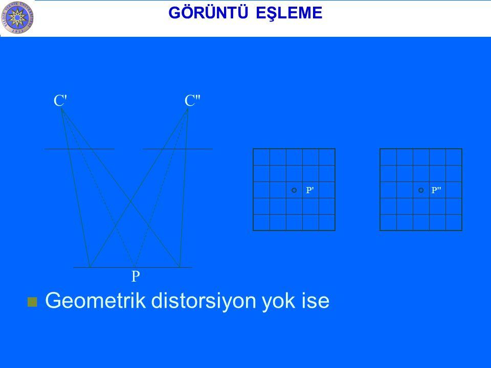 Geometrik distorsiyon yok ise C C P P P GÖRÜNTÜ EŞLEME