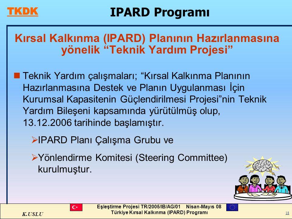 K.USLU Eşleştirme Projesi TR/2005/IB/AG/01 Nisan-Mayıs 08 Türkiye Kırsal Kalkınma (IPARD) Programı 18 Kırsal Kalkınma (IPARD) Planının Hazırlanmasına