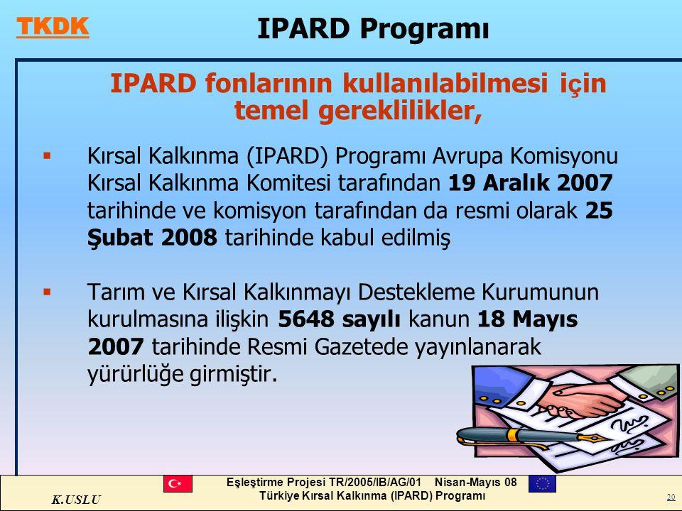 K.USLU Eşleştirme Projesi TR/2005/IB/AG/01 Nisan-Mayıs 08 Türkiye Kırsal Kalkınma (IPARD) Programı 20 IPARD fonlarının kullanılabilmesi i ç in temel g