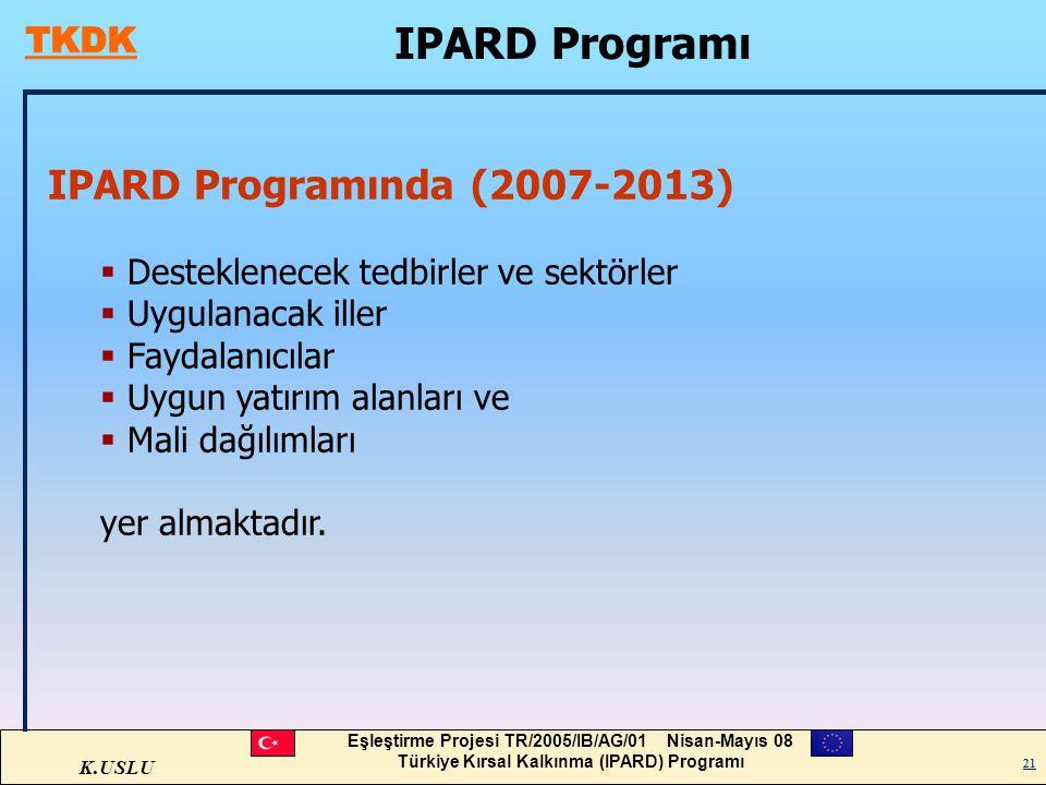 K.USLU Eşleştirme Projesi TR/2005/IB/AG/01 Nisan-Mayıs 08 Türkiye Kırsal Kalkınma (IPARD) Programı 21 IPARD Programı 21 IPARD Programında (2007-2013)