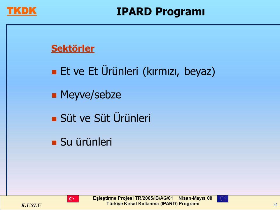 K.USLU Eşleştirme Projesi TR/2005/IB/AG/01 Nisan-Mayıs 08 Türkiye Kırsal Kalkınma (IPARD) Programı 26 IPARD Programı Sektörler n Et ve Et Ürünleri (kı
