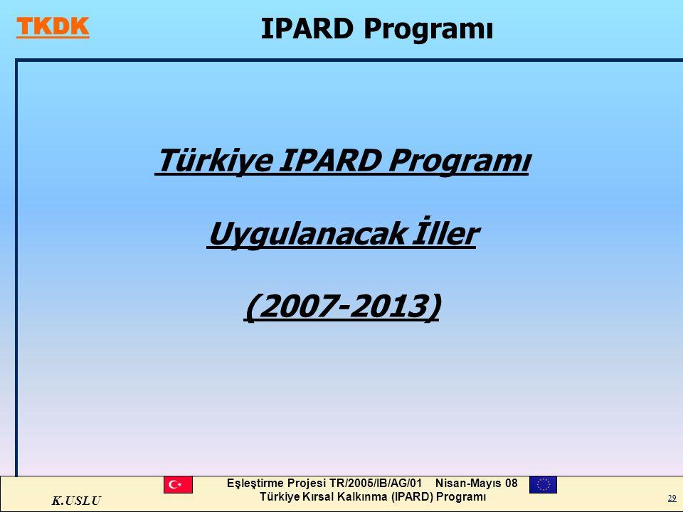 K.USLU Eşleştirme Projesi TR/2005/IB/AG/01 Nisan-Mayıs 08 Türkiye Kırsal Kalkınma (IPARD) Programı 29 IPARD Programı Türkiye IPARD Programı Uygulanaca