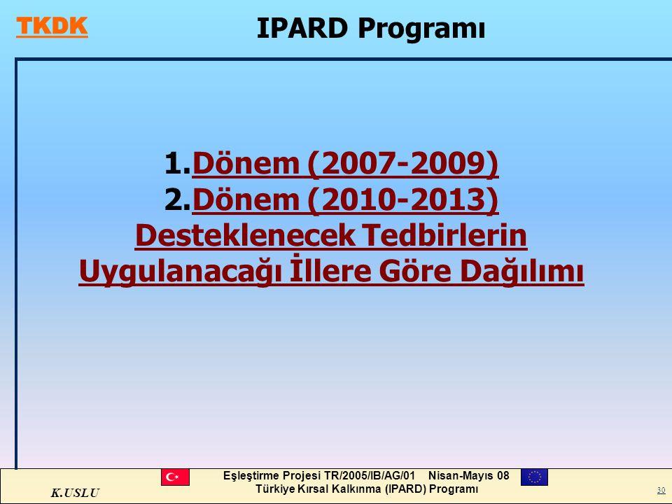 K.USLU Eşleştirme Projesi TR/2005/IB/AG/01 Nisan-Mayıs 08 Türkiye Kırsal Kalkınma (IPARD) Programı 30 IPARD Programı 1.Dönem (2007-2009)Dönem (2007-20