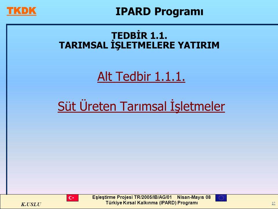K.USLU Eşleştirme Projesi TR/2005/IB/AG/01 Nisan-Mayıs 08 Türkiye Kırsal Kalkınma (IPARD) Programı 37 TEDBİR 1.1. TARIMSAL İŞLETMELERE YATIRIM Alt Ted