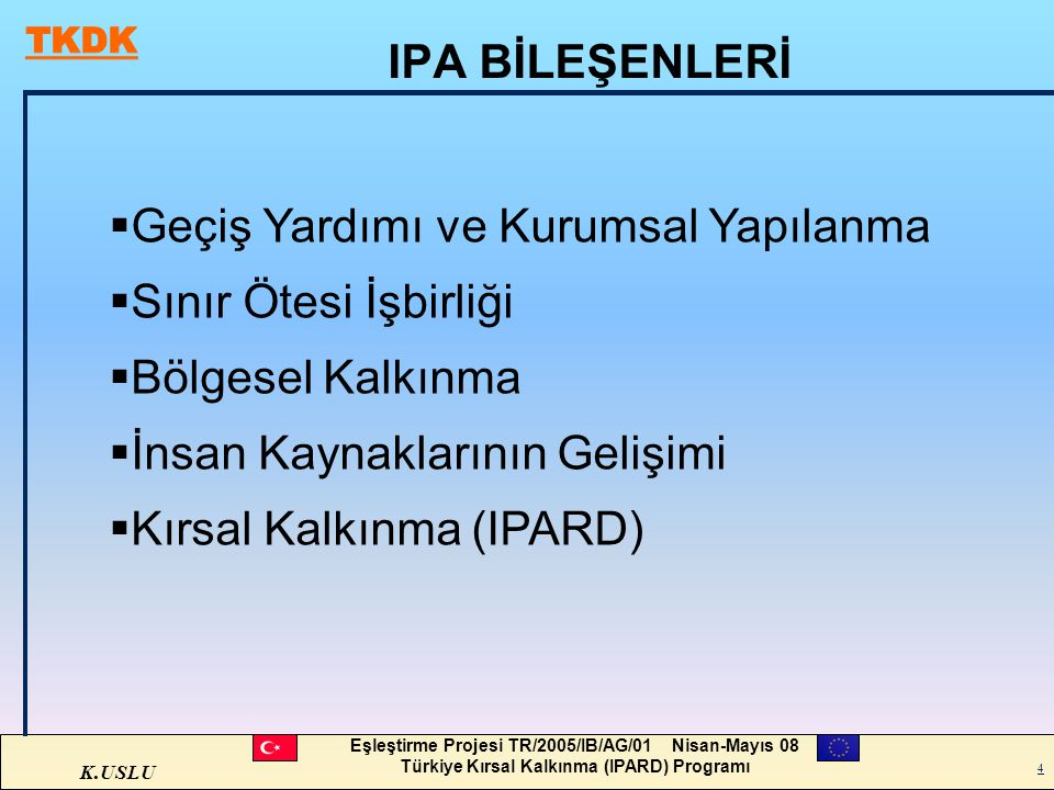 K.USLU Eşleştirme Projesi TR/2005/IB/AG/01 Nisan-Mayıs 08 Türkiye Kırsal Kalkınma (IPARD) Programı 4 IPA BİLEŞENLERİ  Geçiş Yardımı ve Kurumsal Yapıl