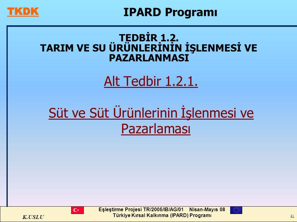 K.USLU Eşleştirme Projesi TR/2005/IB/AG/01 Nisan-Mayıs 08 Türkiye Kırsal Kalkınma (IPARD) Programı 41 TEDBİR 1.2. TARIM VE SU ÜRÜNLERİNİN İŞLENMESİ VE