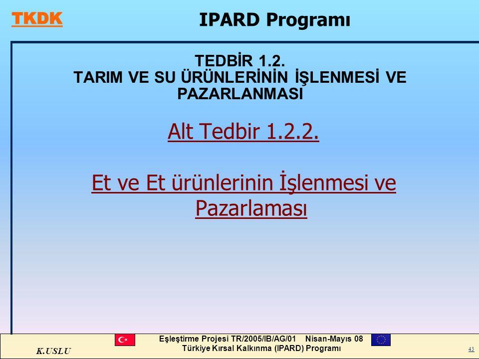 K.USLU Eşleştirme Projesi TR/2005/IB/AG/01 Nisan-Mayıs 08 Türkiye Kırsal Kalkınma (IPARD) Programı 43 TEDBİR 1.2. TARIM VE SU ÜRÜNLERİNİN İŞLENMESİ VE