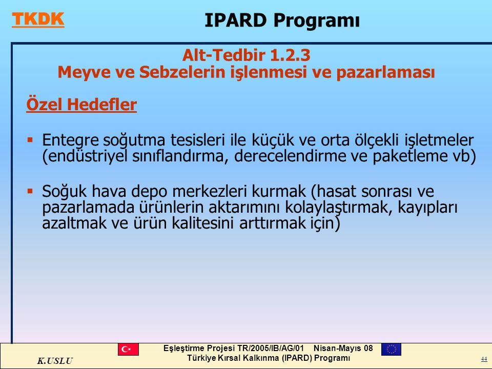 K.USLU Eşleştirme Projesi TR/2005/IB/AG/01 Nisan-Mayıs 08 Türkiye Kırsal Kalkınma (IPARD) Programı 44 Özel Hedefler  Entegre soğutma tesisleri ile kü