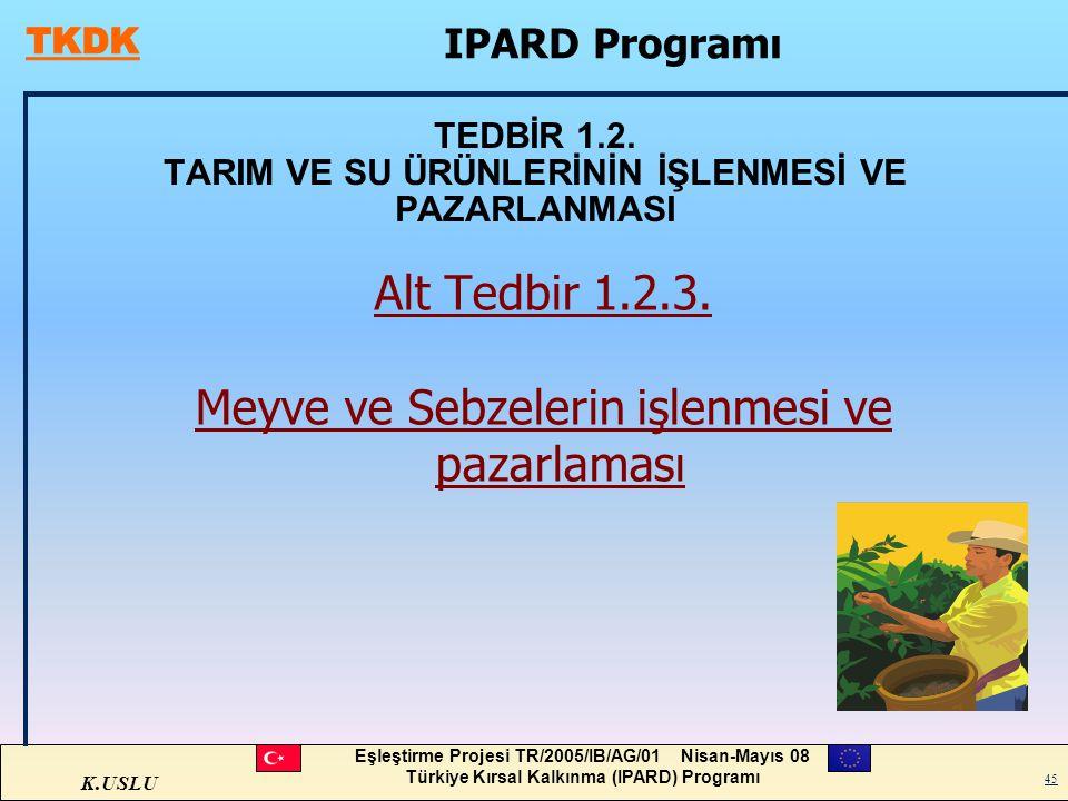 K.USLU Eşleştirme Projesi TR/2005/IB/AG/01 Nisan-Mayıs 08 Türkiye Kırsal Kalkınma (IPARD) Programı 45 TEDBİR 1.2. TARIM VE SU ÜRÜNLERİNİN İŞLENMESİ VE