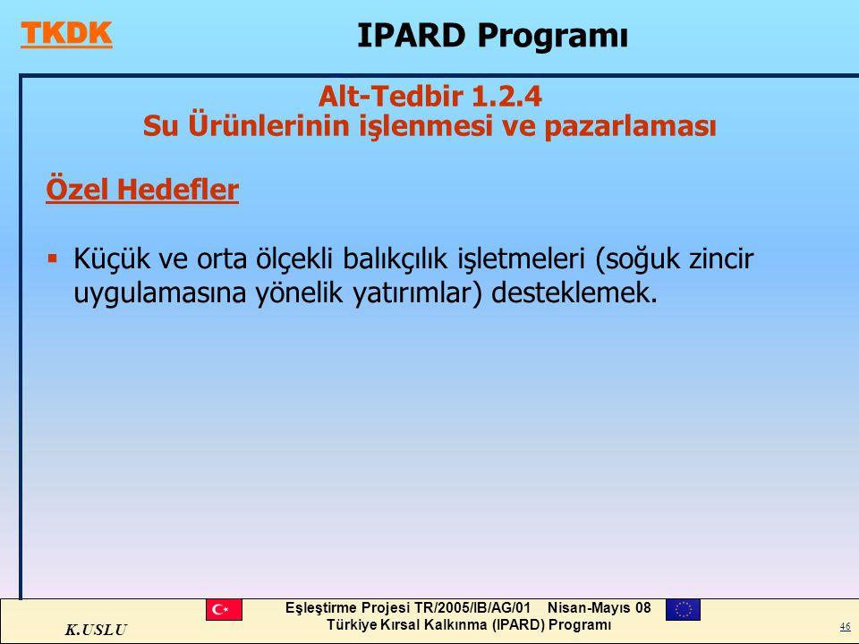K.USLU Eşleştirme Projesi TR/2005/IB/AG/01 Nisan-Mayıs 08 Türkiye Kırsal Kalkınma (IPARD) Programı 46 Özel Hedefler  Küçük ve orta ölçekli balıkçılık