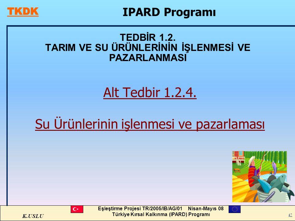 K.USLU Eşleştirme Projesi TR/2005/IB/AG/01 Nisan-Mayıs 08 Türkiye Kırsal Kalkınma (IPARD) Programı 47 TEDBİR 1.2. TARIM VE SU ÜRÜNLERİNİN İŞLENMESİ VE