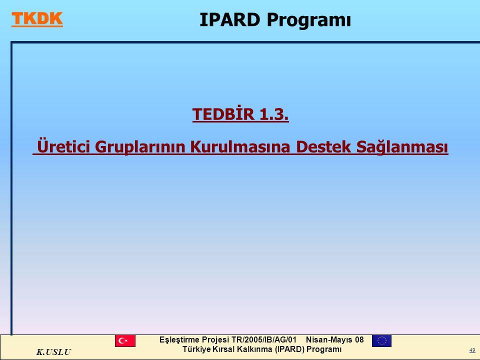 K.USLU Eşleştirme Projesi TR/2005/IB/AG/01 Nisan-Mayıs 08 Türkiye Kırsal Kalkınma (IPARD) Programı 49 TEDBİR 1.3. Üretici Gruplarının Kurulmasına Dest