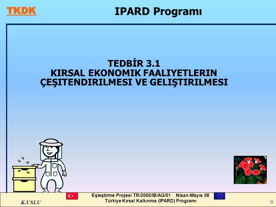 K.USLU Eşleştirme Projesi TR/2005/IB/AG/01 Nisan-Mayıs 08 Türkiye Kırsal Kalkınma (IPARD) Programı 50 TEDBİR 3.1 KIRSAL EKONOMIK FAALIYETLERIN ÇEŞITEN