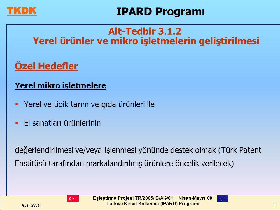 K.USLU Eşleştirme Projesi TR/2005/IB/AG/01 Nisan-Mayıs 08 Türkiye Kırsal Kalkınma (IPARD) Programı 53 Özel Hedefler Yerel mikro işletmelere  Yerel ve