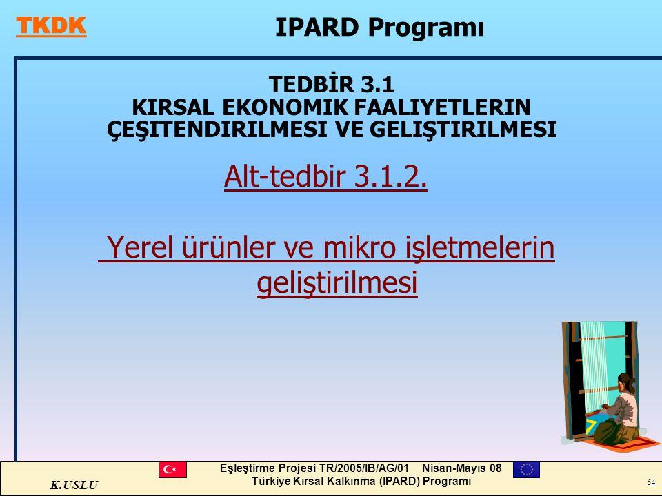 K.USLU Eşleştirme Projesi TR/2005/IB/AG/01 Nisan-Mayıs 08 Türkiye Kırsal Kalkınma (IPARD) Programı 54 TEDBİR 3.1 KIRSAL EKONOMIK FAALIYETLERIN ÇEŞITEN