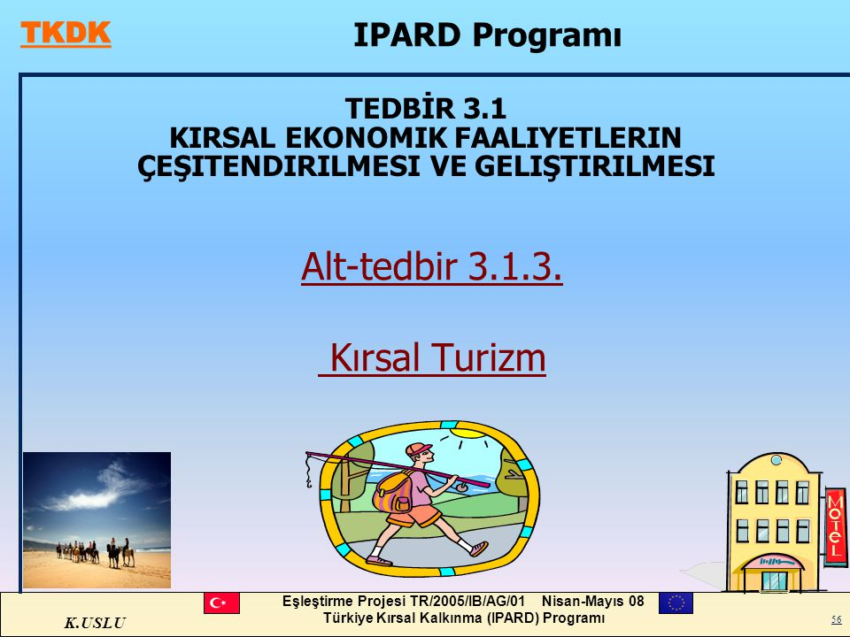 K.USLU Eşleştirme Projesi TR/2005/IB/AG/01 Nisan-Mayıs 08 Türkiye Kırsal Kalkınma (IPARD) Programı 56 TEDBİR 3.1 KIRSAL EKONOMIK FAALIYETLERIN ÇEŞITEN