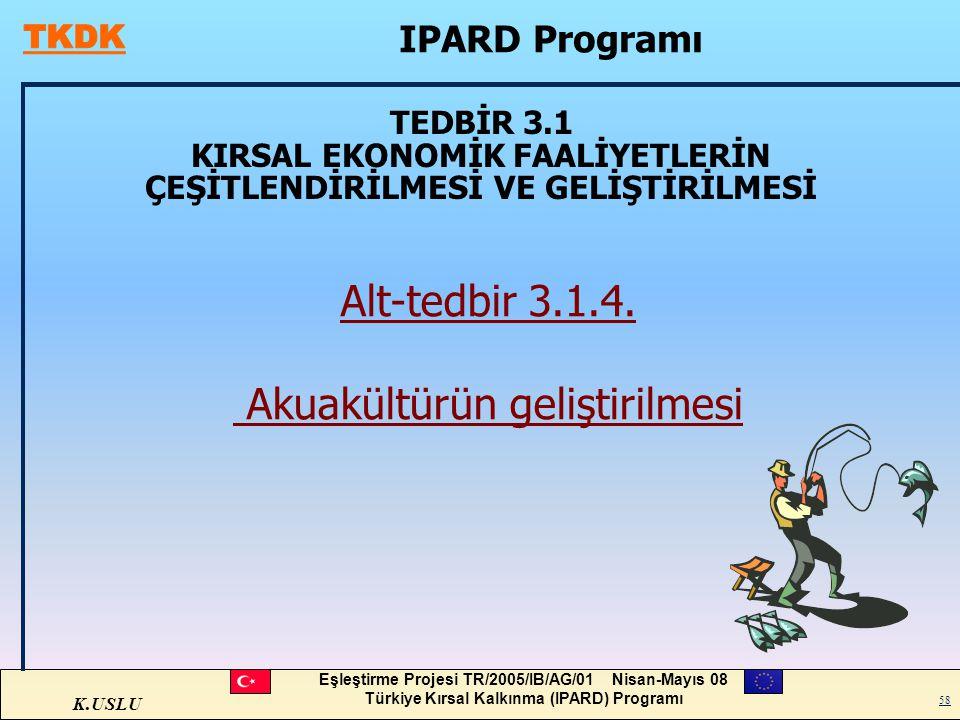 K.USLU Eşleştirme Projesi TR/2005/IB/AG/01 Nisan-Mayıs 08 Türkiye Kırsal Kalkınma (IPARD) Programı 58 TEDBİR 3.1 KIRSAL EKONOMİK FAALİYETLERİN ÇEŞİTLE