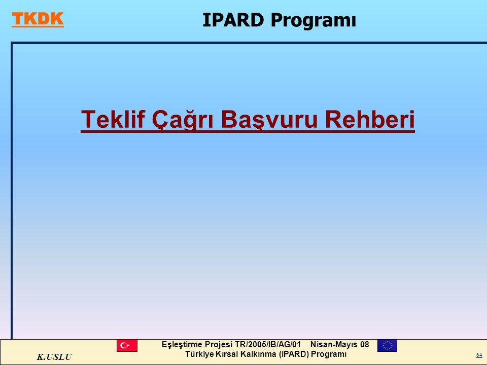 K.USLU Eşleştirme Projesi TR/2005/IB/AG/01 Nisan-Mayıs 08 Türkiye Kırsal Kalkınma (IPARD) Programı 64 IPARD Programı Teklif Çağrı Başvuru Rehberi
