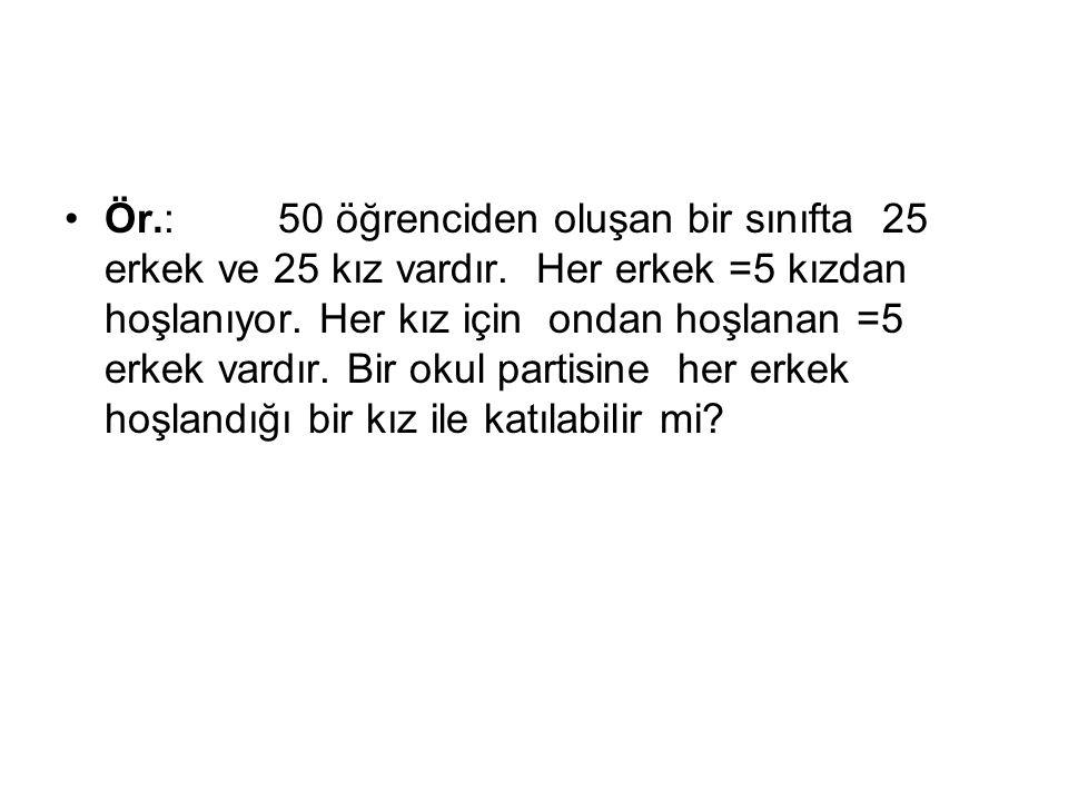 Ör.:50 öğrenciden oluşan bir sınıfta 25 erkek ve 25 kız vardır. Her erkek =5 kızdan hoşlanıyor. Her kız için ondan hoşlanan =5 erkek vardır. Bir okul
