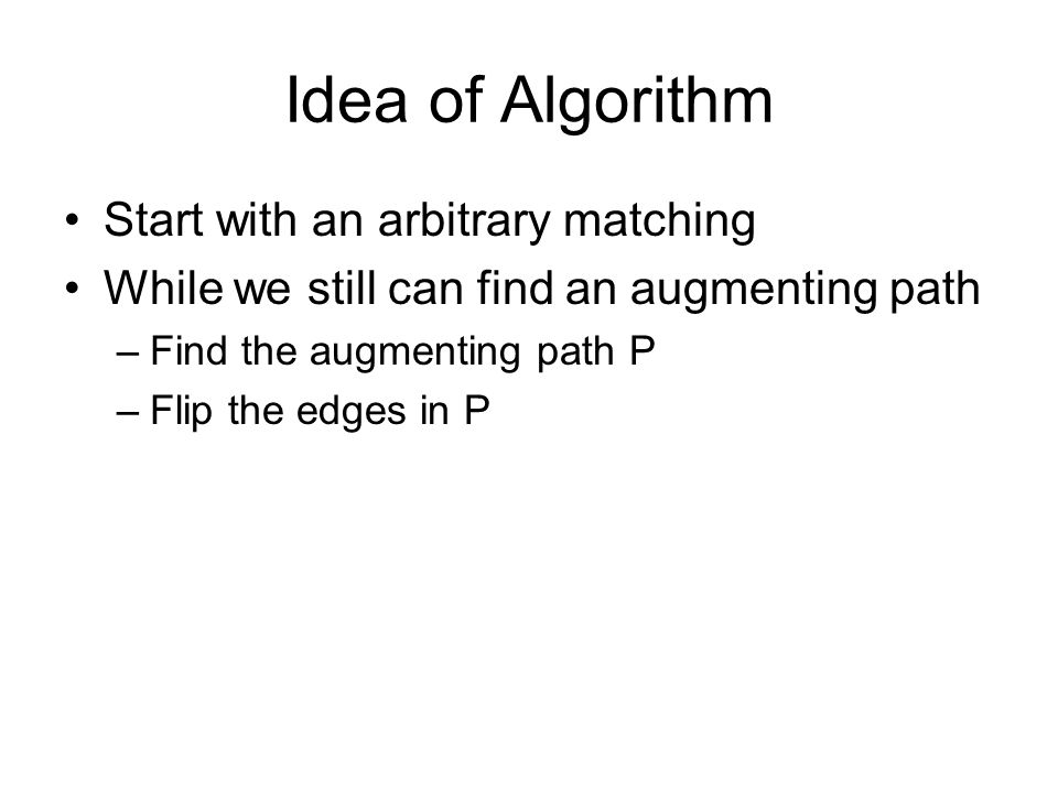 Idea of Algorithm Start with an arbitrary matching While we still can find an augmenting path –Find the augmenting path P –Flip the edges in P