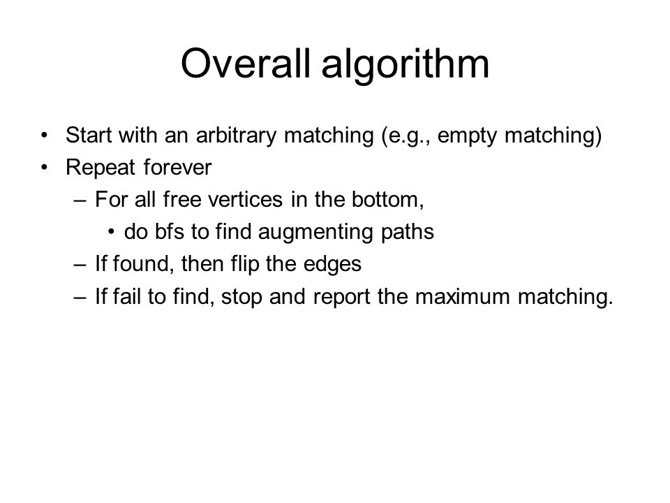 Overall algorithm Start with an arbitrary matching (e.g., empty matching) Repeat forever –For all free vertices in the bottom, do bfs to find augmenting paths –If found, then flip the edges –If fail to find, stop and report the maximum matching.