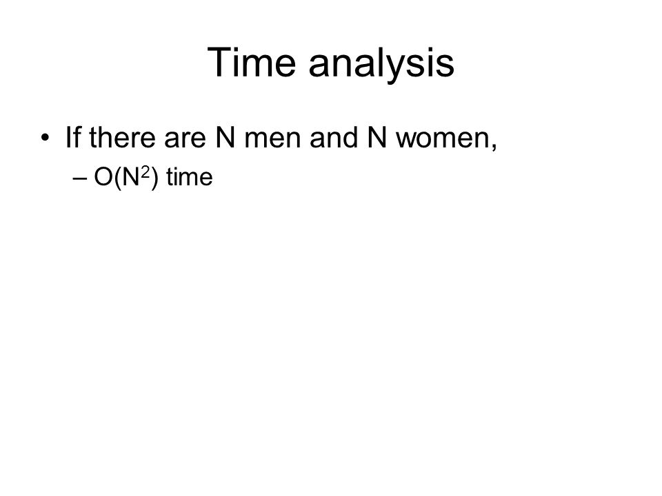 Time analysis If there are N men and N women, –O(N 2 ) time