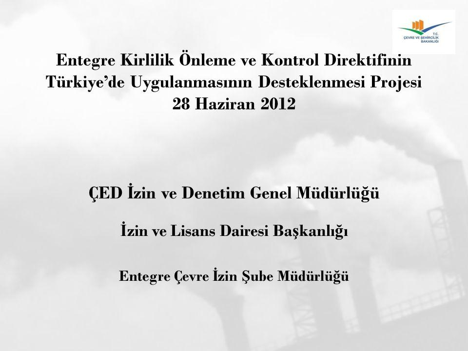 Entegre Kirlilik Önleme ve Kontrol Direktifinin Türkiye'de Uygulanmasının Desteklenmesi Projesi 28 Haziran 2012 ÇED İ zin ve Denetim Genel Müdürlü ğ ü