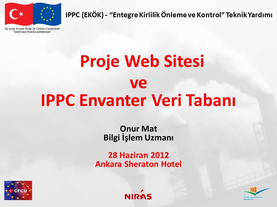 """IPPC (EKÖK) - """"Entegre Kirlilik Önleme ve Kontrol"""" Teknik Yardımı Proje Web Sitesi ve IPPC Envanter Veri Tabanı Onur Mat Bilgi İşlem Uzmanı 28 Haziran"""