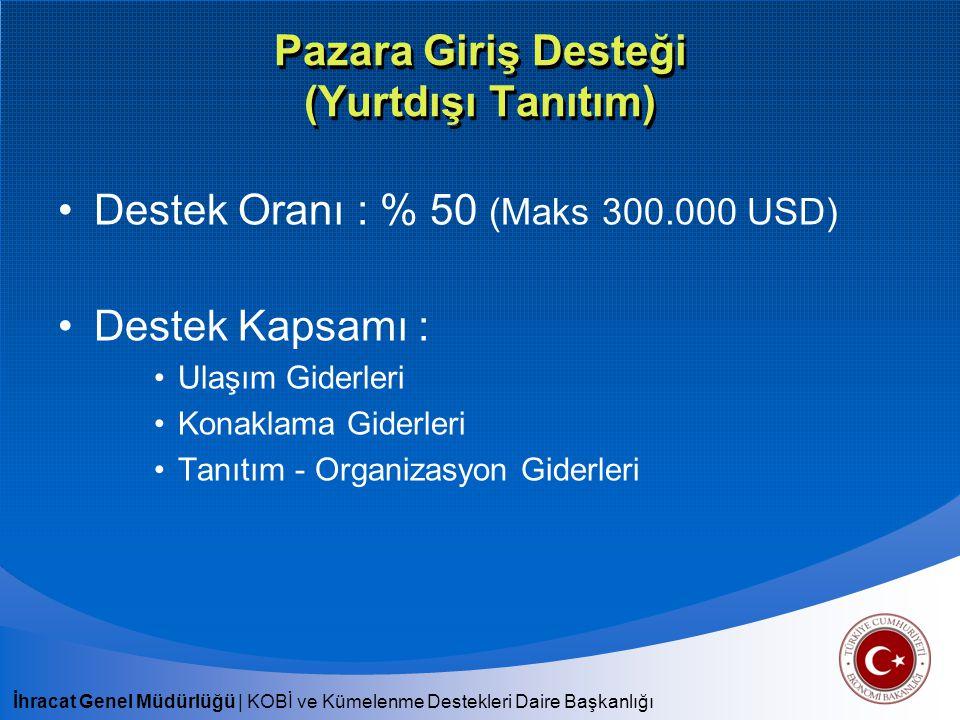 İhracat Genel Müdürlüğü | KOBİ ve Kümelenme Destekleri Daire Başkanlığı Pazara Giriş Desteği (Yurtdışı Tanıtım) Destek Oranı : % 50 (Maks 300.000 USD)