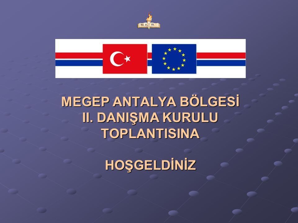 MEGEP ANTALYA BÖLGESİ II. DANIŞMA KURULU TOPLANTISINAHOŞGELDİNİZ