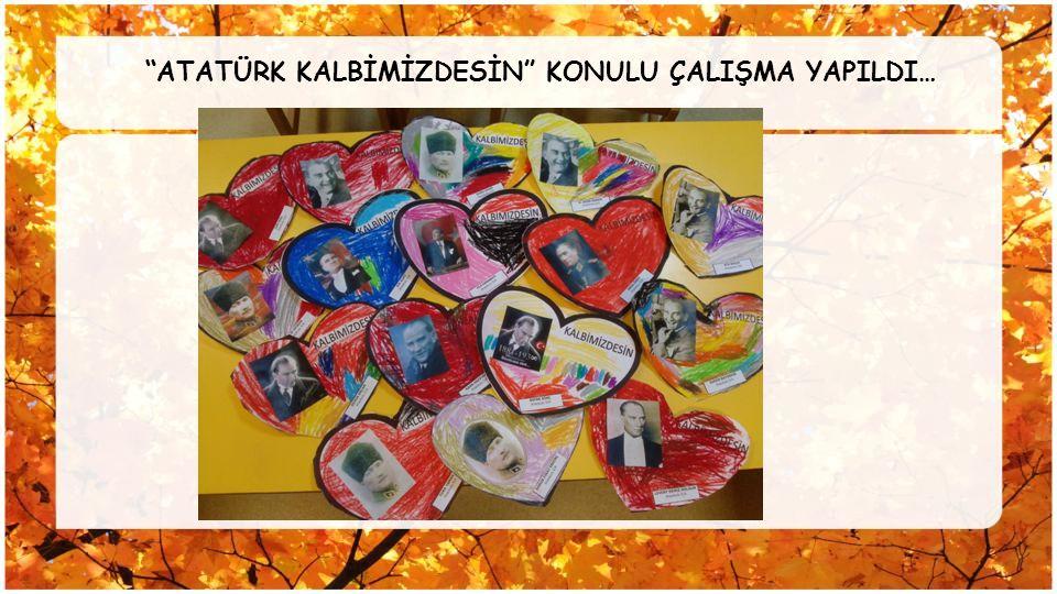 """""""ATATÜRK KALBİMİZDESİN"""" KONULU ÇALIŞMA YAPILDI…"""