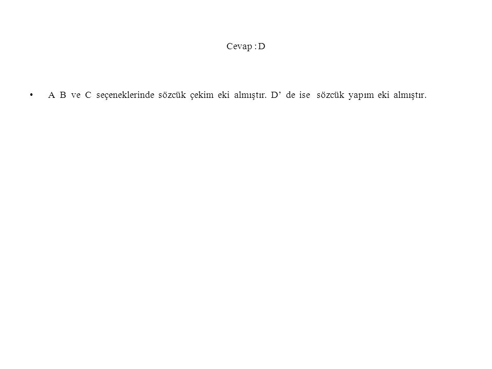 Cevap : D A B ve C seçeneklerinde sözcük çekim eki almıştır. D' de ise sözcük yapım eki almıştır.