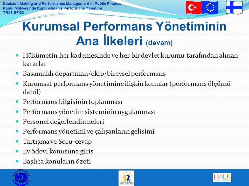Decision Making and Performance Management in Public Finance Kamu Maliyesinde Karar Alma ve Performans Yönetimi TR08IBFI03 Hükümetin her kademesinde ve her bir devlet kurumu tarafından alınan kararlar Basamaklı departman/ekip/bireysel performans Kurumsal performans yönetimine ilişkin konular (performans ölçümü dahil) Performans bilgisinin toplanması Performans yönetim sisteminin uygulanması Personel değerlendirmeleri Performans yönetimi ve çalışanların gelişimi Tartışma ve Soru-cevap Ev ödevi konusuna giriş Başlıca konuların özeti Kurumsal Performans Yönetiminin Ana İlkeleri (devam)