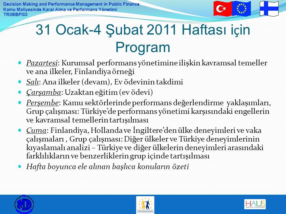 Decision Making and Performance Management in Public Finance Kamu Maliyesinde Karar Alma ve Performans Yönetimi TR08IBFI03 Pazartesi: Kurumsal performans yönetimine ilişkin kavramsal temeller ve ana ilkeler, Finlandiya örneği Salı: Ana ilkeler (devam), Ev ödevinin takdimi Çarşamba: Uzaktan eğitim (ev ödevi) Perşembe: Kamu sektörlerinde performans değerlendirme yaklaşımları, Grup çalışması: Türkiye'de performans yönetimi karşısındaki engellerin ve kavramsal temellerin tartışılması Cuma: Finlandiya, Hollanda ve İngiltere'den ülke deneyimleri ve vaka çalışmaları, Grup çalışması: Diğer ülkeler ve Türkiye deneyimlerinin kıyaslamalı analizi – Türkiye ve diğer ülkelerin deneyimleri arasındaki farklılıkların ve benzerliklerin grup içinde tartışılması Hafta boyunca ele alınan başlıca konuların özeti 31 Ocak-4 Şubat 2011 Haftası i ç in Program
