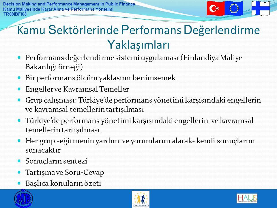 Decision Making and Performance Management in Public Finance Kamu Maliyesinde Karar Alma ve Performans Yönetimi TR08IBFI03 Performans değerlendirme sistemi uygulaması (Finlandiya Maliye Bakanlığı örneği) Bir performans ölçüm yaklaşımı benimsemek Engeller ve Kavramsal Temeller Grup çalışması: Türkiye'de performans yönetimi karşısındaki engellerin ve kavramsal temellerin tartışılması Türkiye'de performans yönetimi karşısındaki engellerin ve kavramsal temellerin tartışılması Her grup -eğitmenin yardım ve yorumlarını alarak- kendi sonuçlarını sunacaktır Sonuçların sentezi Tartışma ve Soru-Cevap Başlıca konuların özeti Kamu S ektörlerinde P erformans D eğerlendirme Y aklaşımları
