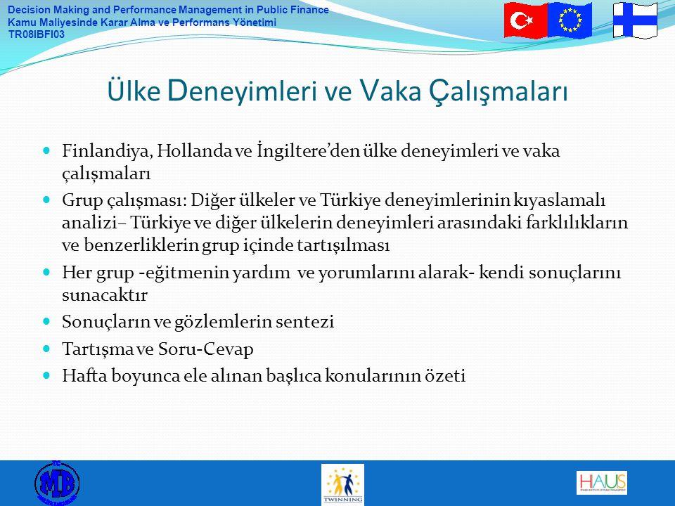 Decision Making and Performance Management in Public Finance Kamu Maliyesinde Karar Alma ve Performans Yönetimi TR08IBFI03 Finlandiya, Hollanda ve İngiltere'den ülke deneyimleri ve vaka çalışmaları Grup çalışması: Diğer ülkeler ve Türkiye deneyimlerinin kıyaslamalı analizi– Türkiye ve diğer ülkelerin deneyimleri arasındaki farklılıkların ve benzerliklerin grup içinde tartışılması Her grup -eğitmenin yardım ve yorumlarını alarak- kendi sonuçlarını sunacaktır Sonuçların ve gözlemlerin sentezi Tartışma ve Soru-Cevap Hafta boyunca ele alınan başlıca konularının özeti Ülke D eneyimleri ve V aka Ç alışmaları
